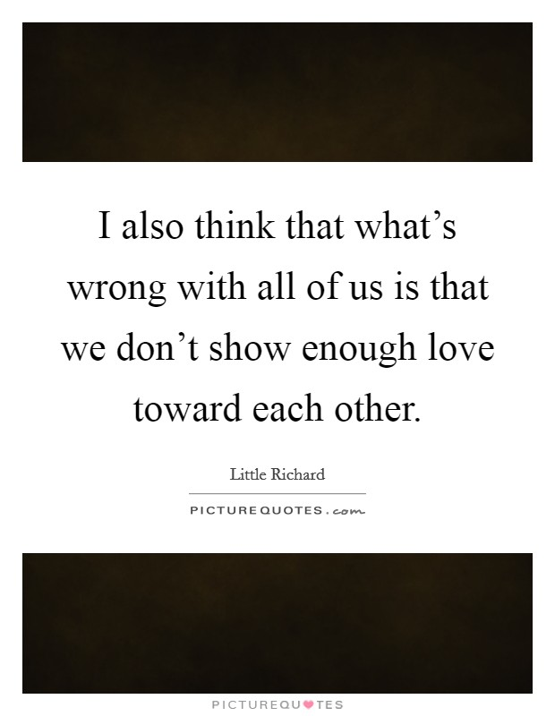 I also think that what's wrong with all of us is that we don't show enough love toward each other Picture Quote #1