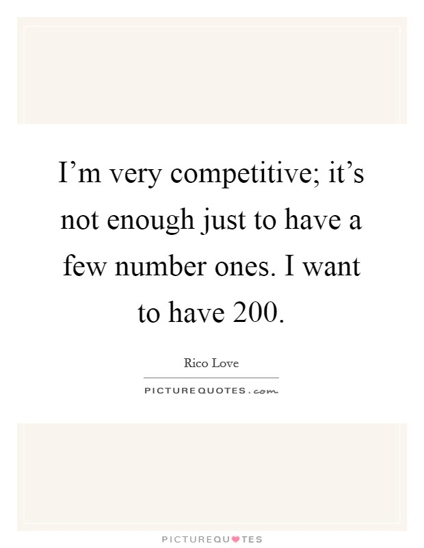 I'm very competitive; it's not enough just to have a few number ones. I want to have 200 Picture Quote #1