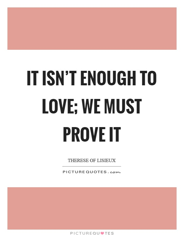It isn\'t enough to love; we must prove it | Picture Quotes