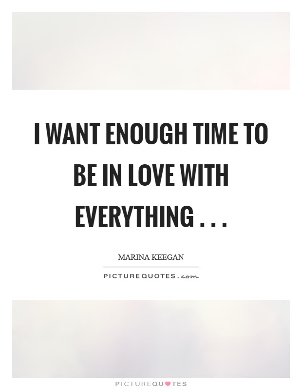 I want enough time to be in love with everything . .  Picture Quote #1