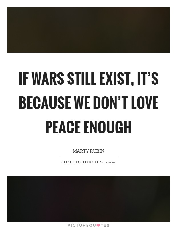 If wars still exist, it's because we don't love peace enough Picture Quote #1