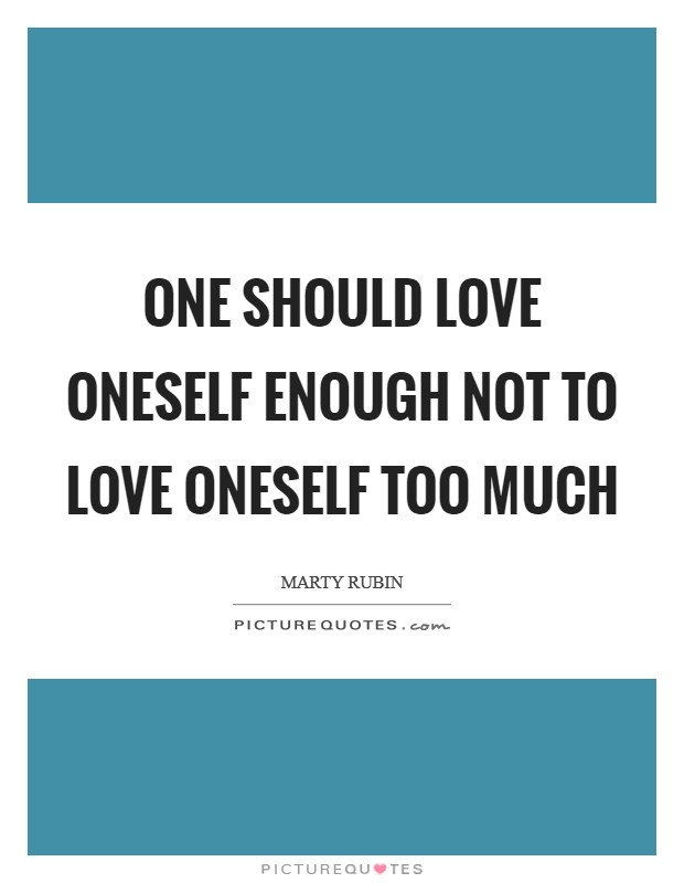 One should love oneself enough not to love oneself too much Picture Quote #1