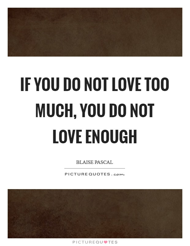 If you do not love too much, you do not love enough Picture Quote #1