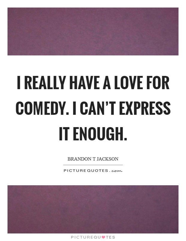 I really have a love for comedy. I can't express it enough Picture Quote #1