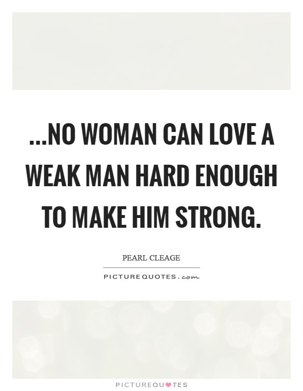 ...no woman can love a weak man hard enough to make him strong Picture Quote #1