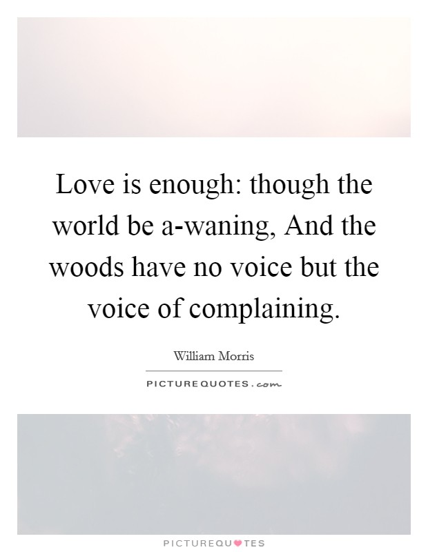 Love is enough: though the world be a-waning, And the woods have no voice but the voice of complaining Picture Quote #1