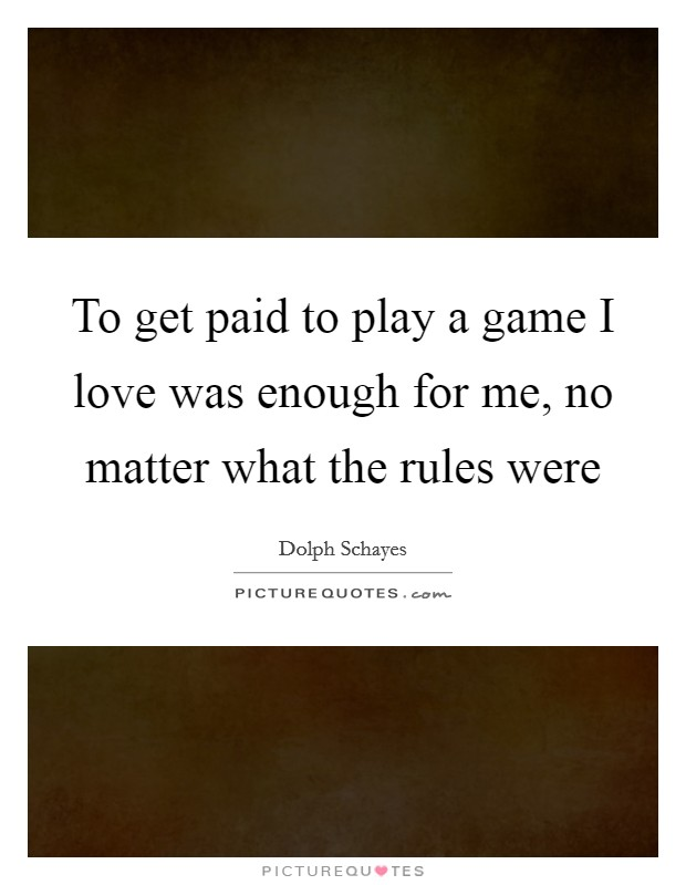To get paid to play a game I love was enough for me, no matter what the rules were Picture Quote #1