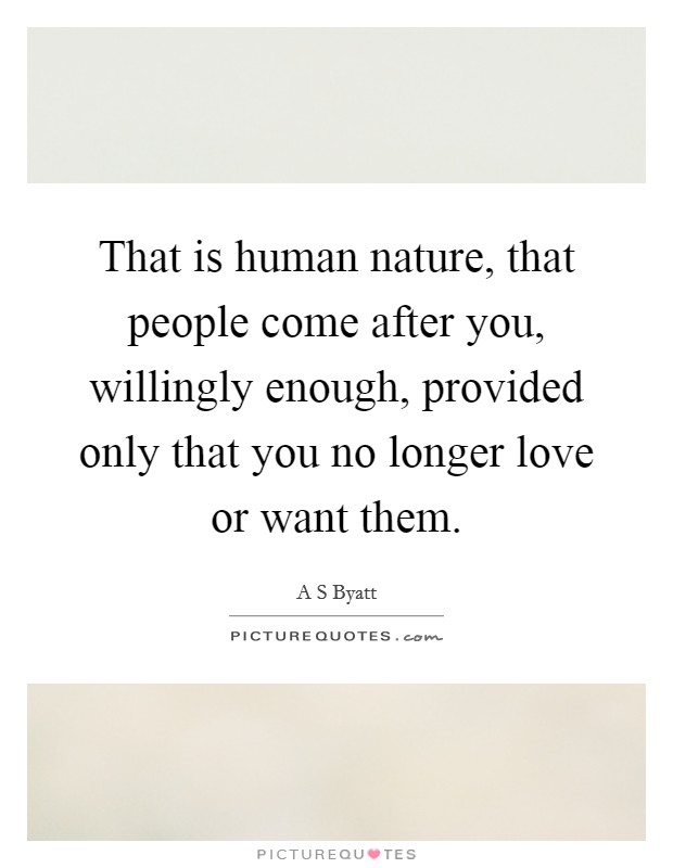 That is human nature, that people come after you, willingly enough, provided only that you no longer love or want them Picture Quote #1