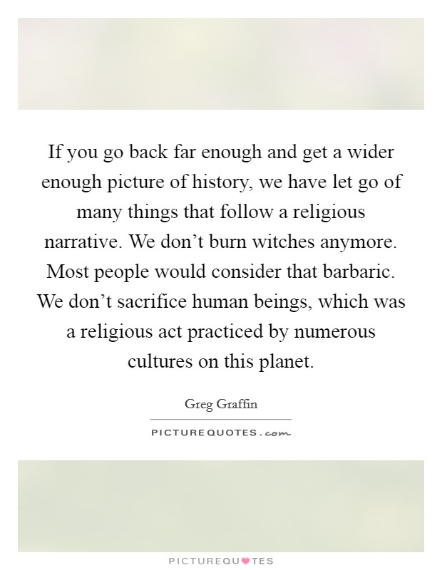 If you go back far enough and get a wider enough picture of history, we have let go of many things that follow a religious narrative. We don't burn witches anymore. Most people would consider that barbaric. We don't sacrifice human beings, which was a religious act practiced by numerous cultures on this planet Picture Quote #1