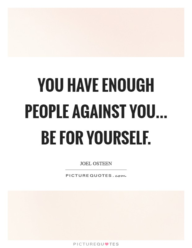 You have enough people against you... be for yourself Picture Quote #1
