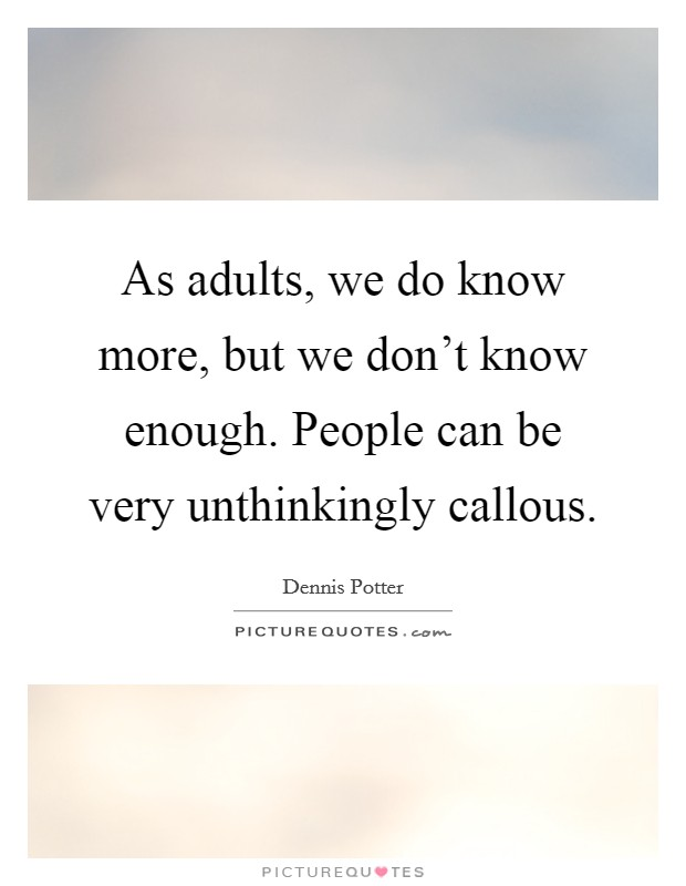 As adults, we do know more, but we don't know enough. People can be very unthinkingly callous Picture Quote #1