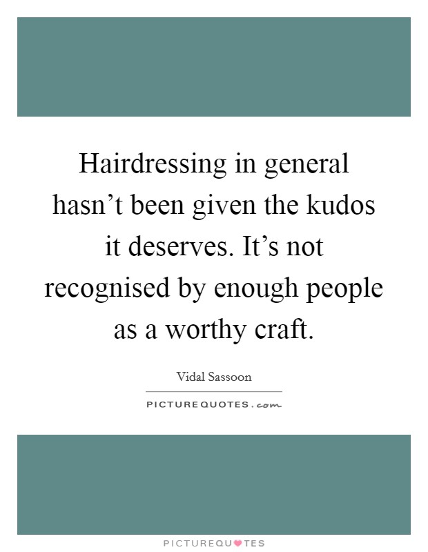 Hairdressing in general hasn't been given the kudos it deserves. It's not recognised by enough people as a worthy craft Picture Quote #1