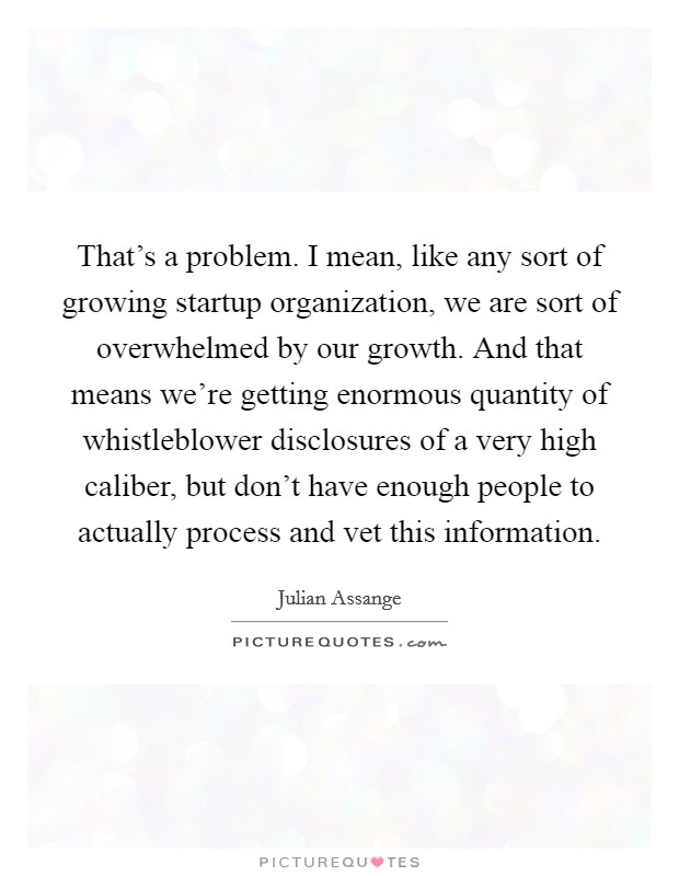 That's a problem. I mean, like any sort of growing startup organization, we are sort of overwhelmed by our growth. And that means we're getting enormous quantity of whistleblower disclosures of a very high caliber, but don't have enough people to actually process and vet this information Picture Quote #1