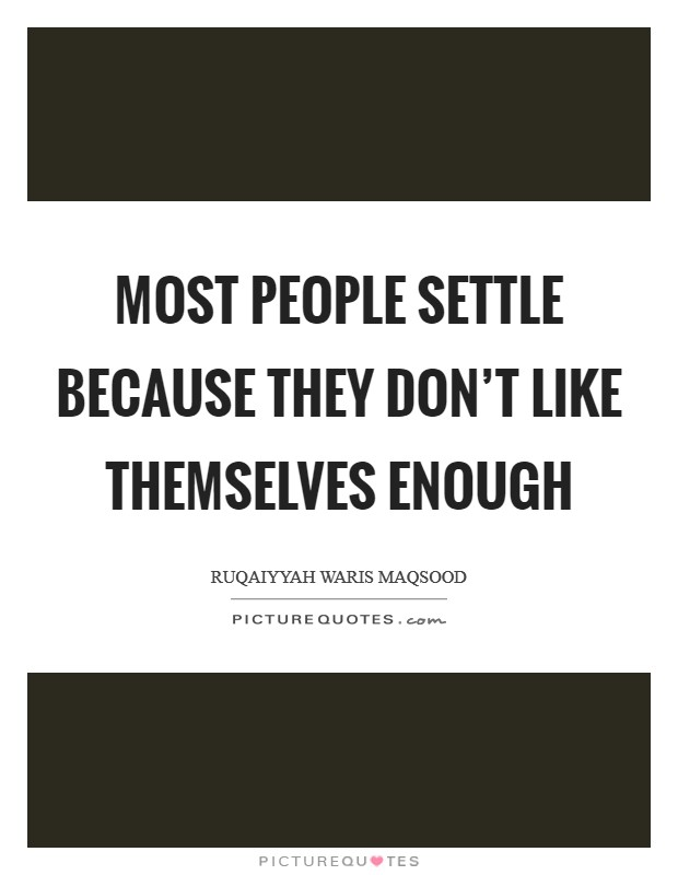 Most people settle because they don't like themselves enough Picture Quote #1