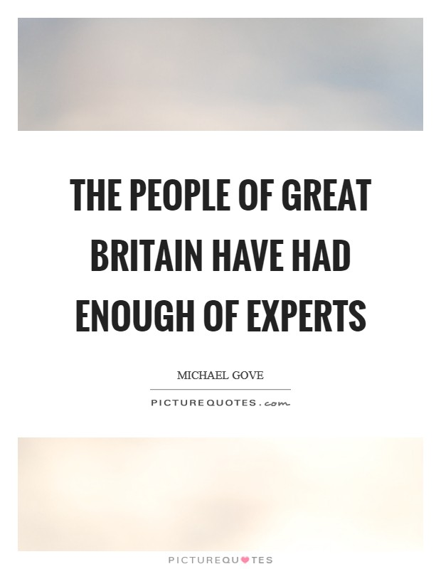 The people of Great Britain have had enough of experts Picture Quote #1