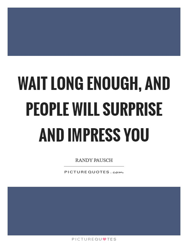 Wait long enough, and people will surprise and impress you Picture Quote #1