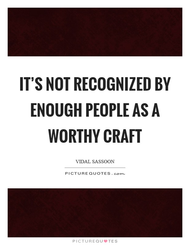 It's not recognized by enough people as a worthy craft Picture Quote #1