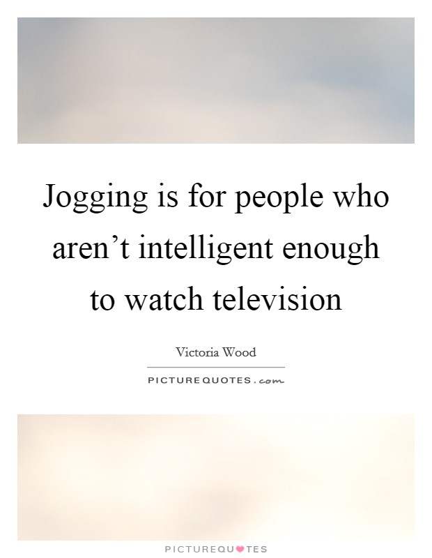 Jogging is for people who aren't intelligent enough to watch television Picture Quote #1