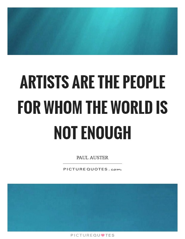 Artists are the people for whom the world is not enough Picture Quote #1