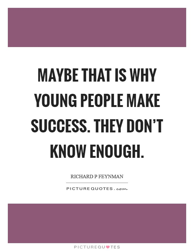 Maybe that is why young people make success. They don't know enough. Picture Quote #1