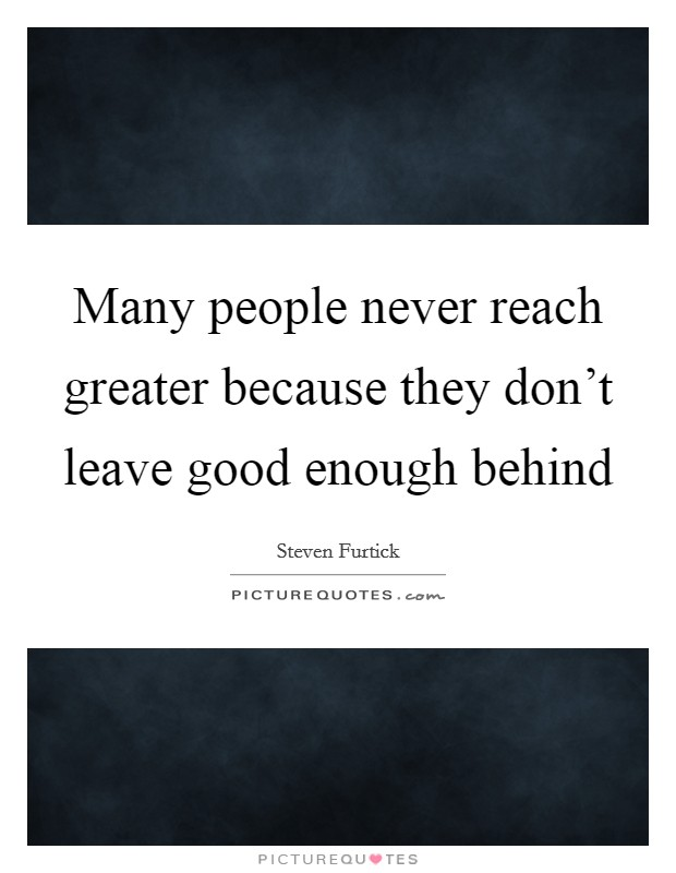 Many people never reach greater because they don't leave good enough behind Picture Quote #1