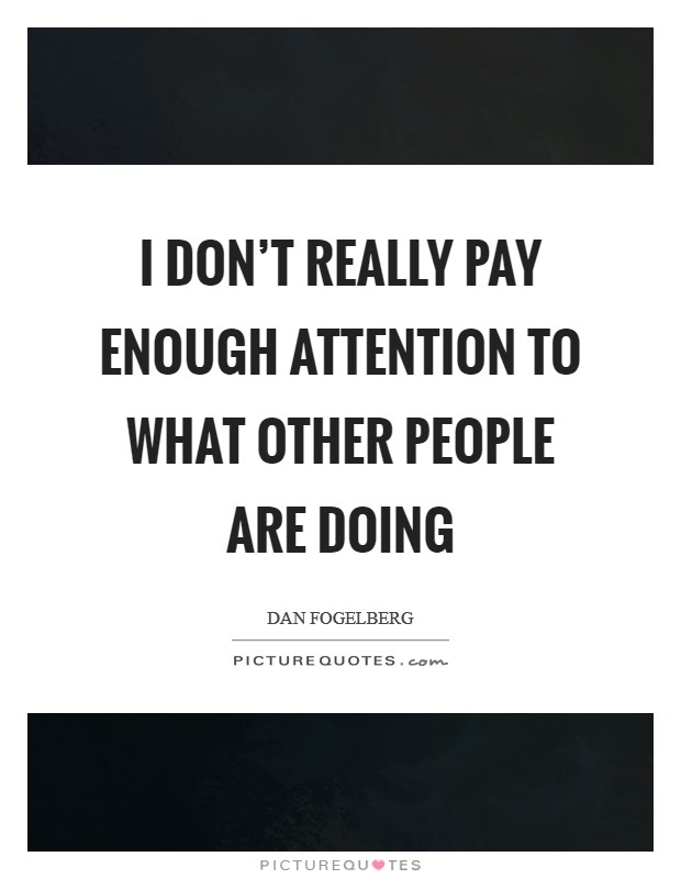 I don't really pay enough attention to what other people are doing Picture Quote #1