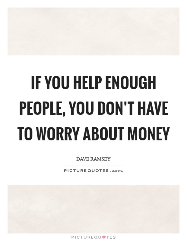 If you help enough people, you don't have to worry about money Picture Quote #1