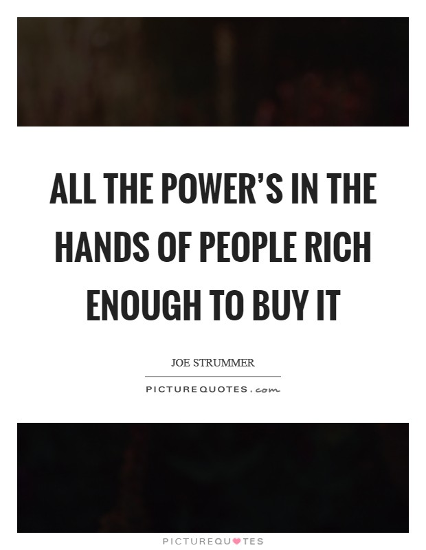 All the power's in the hands of people rich enough to buy it Picture Quote #1