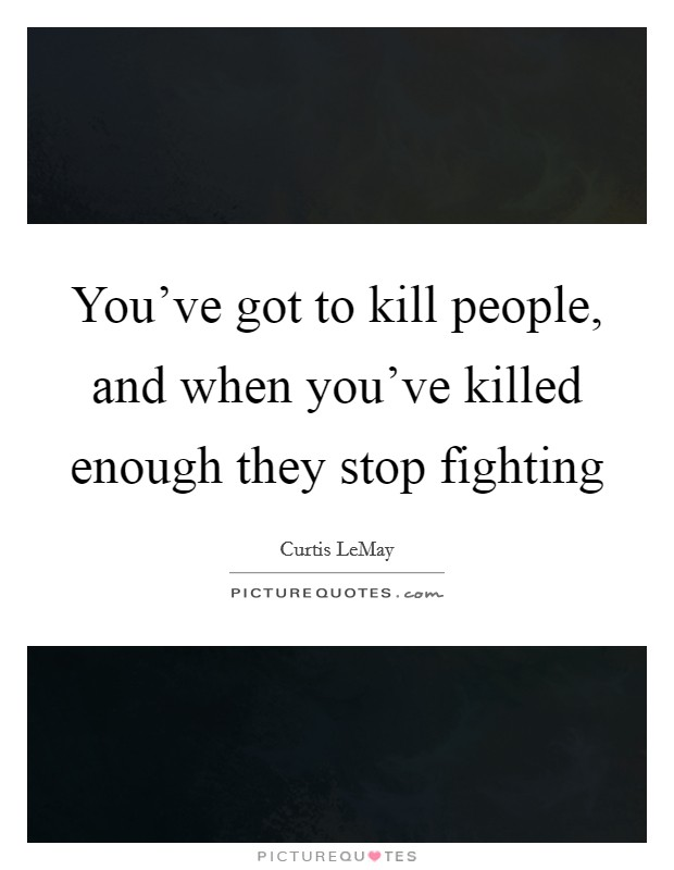 You've got to kill people, and when you've killed enough they stop fighting Picture Quote #1