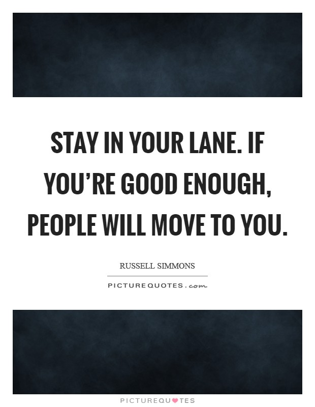 Stay in your lane. If you're good enough, people will move to you Picture Quote #1