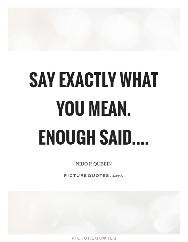 Say exactly what you mean. Enough said Picture Quote #1