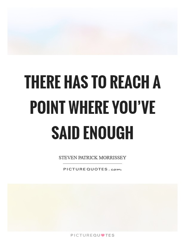 There has to reach a point where you've said enough Picture Quote #1