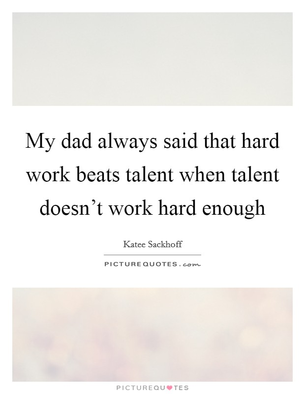 My dad always said that hard work beats talent when talent doesn't work hard enough Picture Quote #1