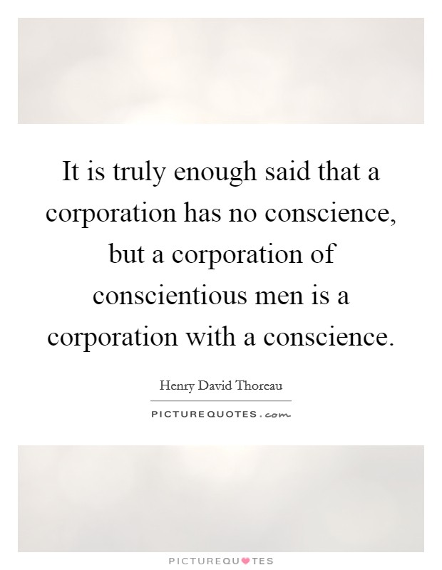 It is truly enough said that a corporation has no conscience, but a corporation of conscientious men is a corporation with a conscience Picture Quote #1