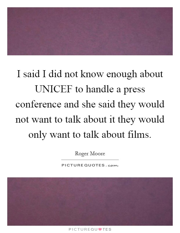 I said I did not know enough about UNICEF to handle a press conference and she said they would not want to talk about it they would only want to talk about films Picture Quote #1
