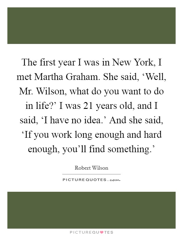 The first year I was in New York, I met Martha Graham. She said, 'Well, Mr. Wilson, what do you want to do in life?' I was 21 years old, and I said, 'I have no idea.' And she said, 'If you work long enough and hard enough, you'll find something.' Picture Quote #1