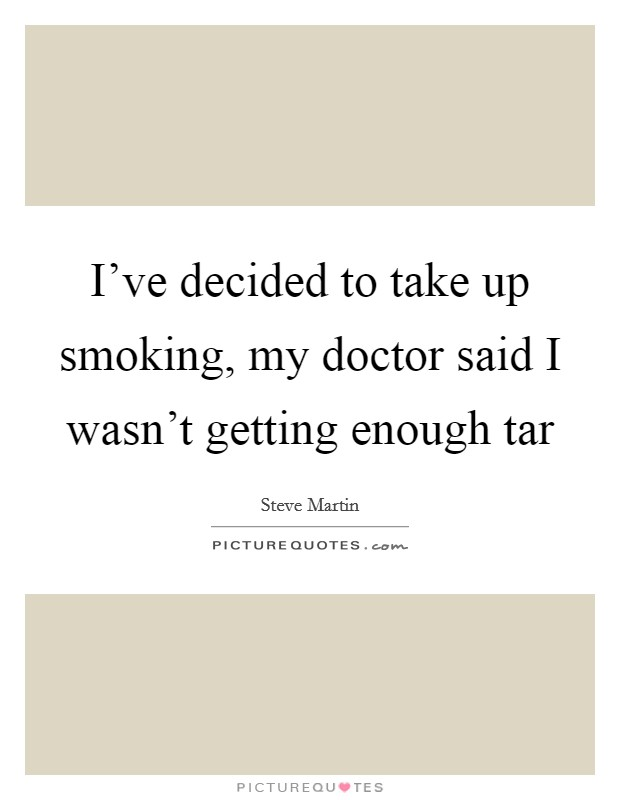 I've decided to take up smoking, my doctor said I wasn't getting enough tar Picture Quote #1