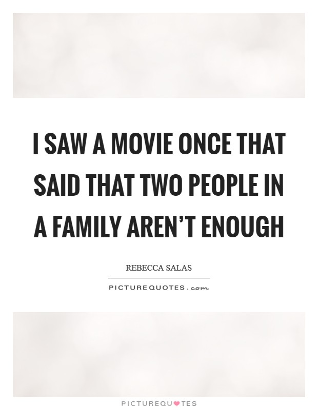 I saw a movie once that said that two people in a family aren't enough Picture Quote #1