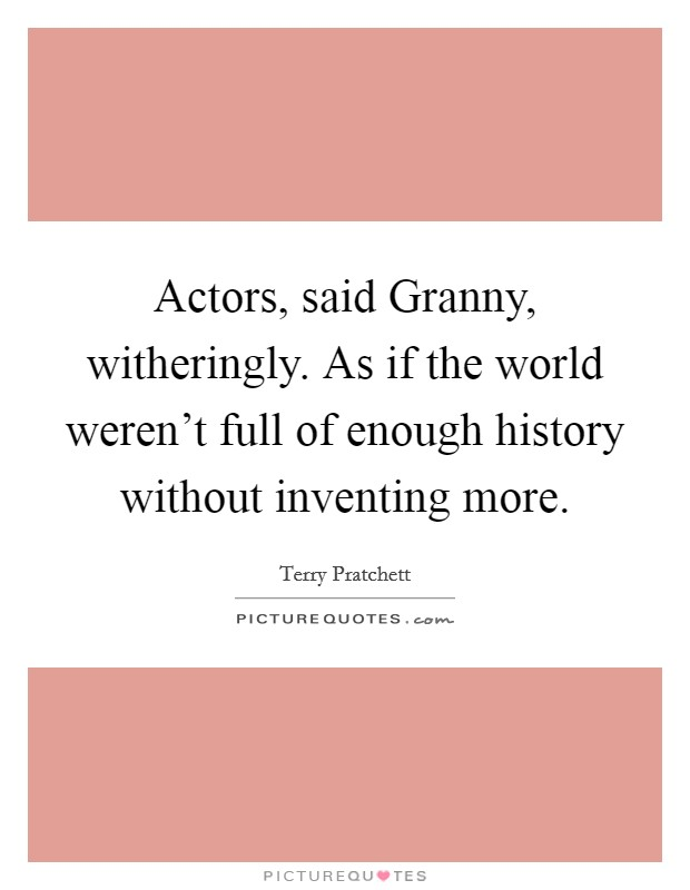 Actors, said Granny, witheringly. As if the world weren't full of enough history without inventing more Picture Quote #1