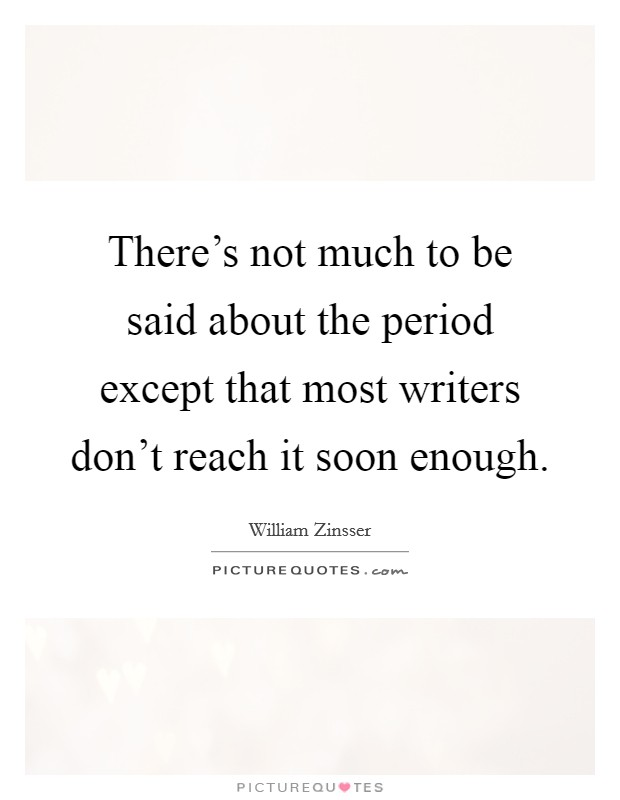 There's not much to be said about the period except that most writers don't reach it soon enough Picture Quote #1