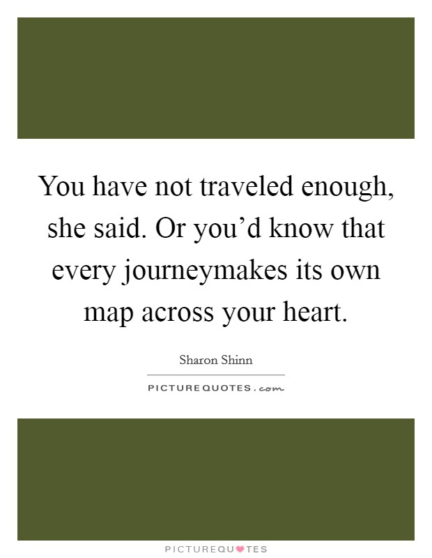 You have not traveled enough, she said. Or you'd know that every journeymakes its own map across your heart Picture Quote #1