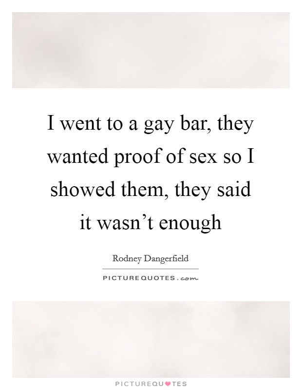 I went to a gay bar, they wanted proof of sex so I showed them, they said it wasn't enough Picture Quote #1