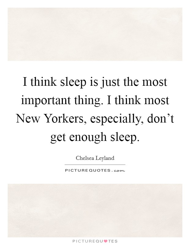 I think sleep is just the most important thing. I think most New Yorkers, especially, don't get enough sleep Picture Quote #1