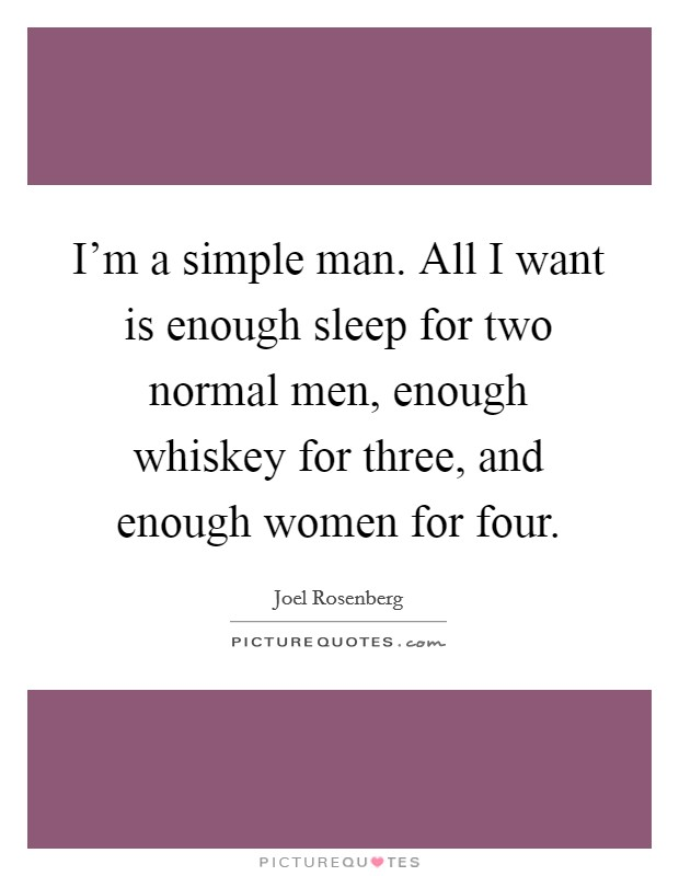 I'm a simple man. All I want is enough sleep for two normal men, enough whiskey for three, and enough women for four Picture Quote #1
