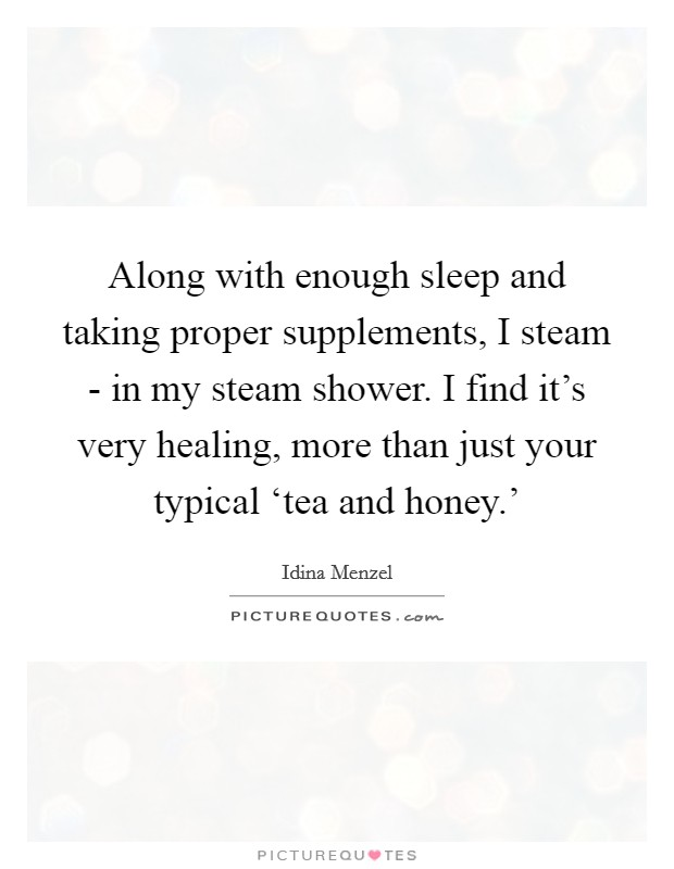 Along with enough sleep and taking proper supplements, I steam - in my steam shower. I find it's very healing, more than just your typical 'tea and honey.' Picture Quote #1