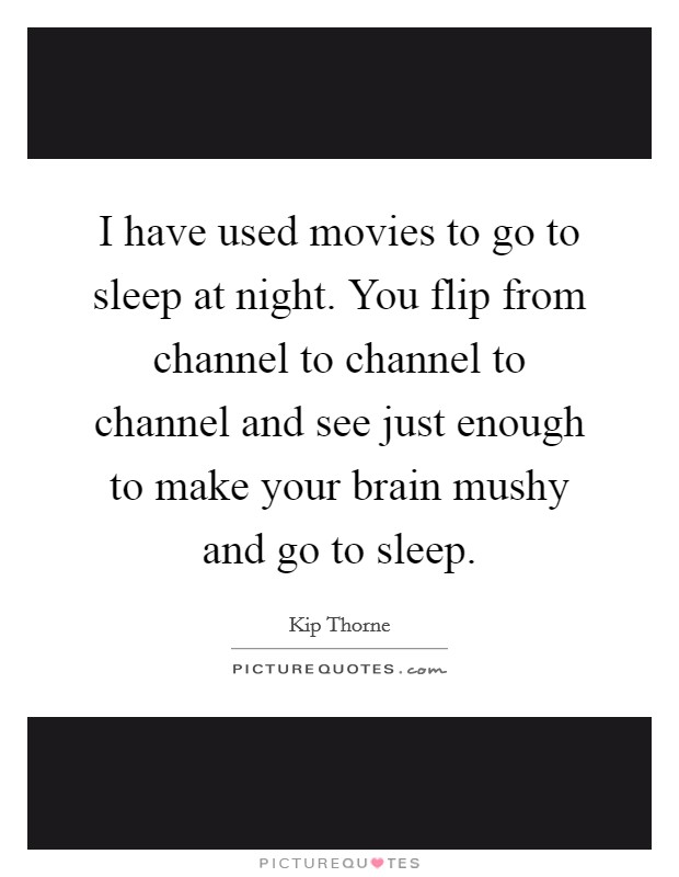I have used movies to go to sleep at night. You flip from channel to channel to channel and see just enough to make your brain mushy and go to sleep Picture Quote #1