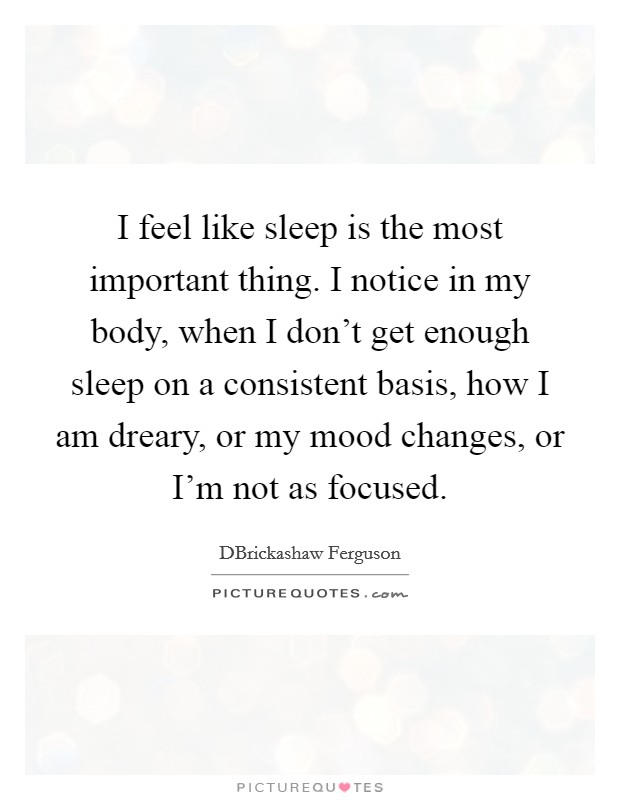 I feel like sleep is the most important thing. I notice in my body, when I don't get enough sleep on a consistent basis, how I am dreary, or my mood changes, or I'm not as focused Picture Quote #1