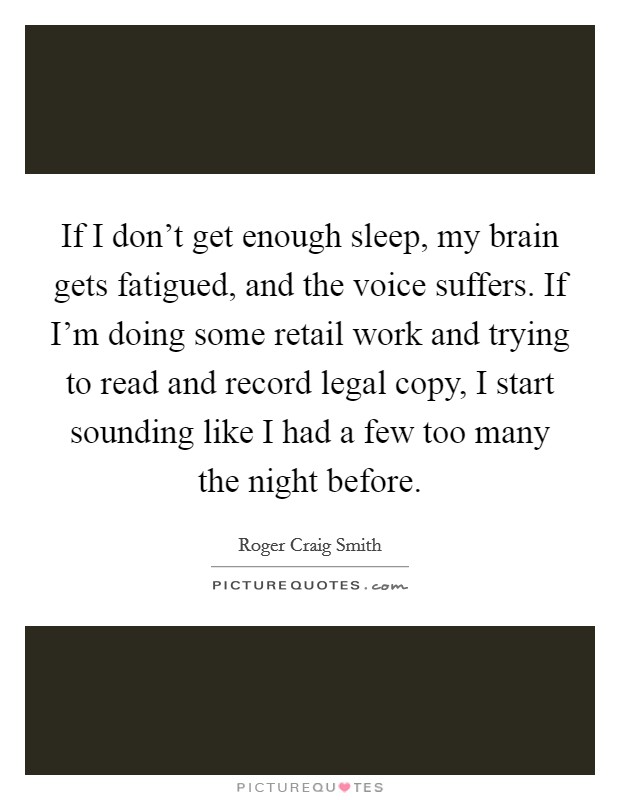 If I don't get enough sleep, my brain gets fatigued, and the voice suffers. If I'm doing some retail work and trying to read and record legal copy, I start sounding like I had a few too many the night before Picture Quote #1