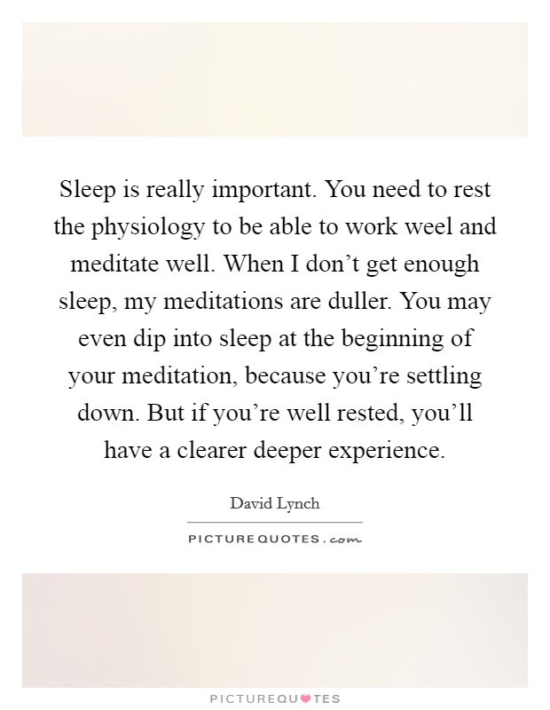 Sleep is really important. You need to rest the physiology to be able to work weel and meditate well. When I don't get enough sleep, my meditations are duller. You may even dip into sleep at the beginning of your meditation, because you're settling down. But if you're well rested, you'll have a clearer deeper experience Picture Quote #1