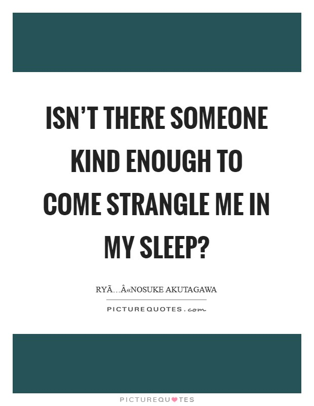 Isn't there someone kind enough to come strangle me in my sleep? Picture Quote #1